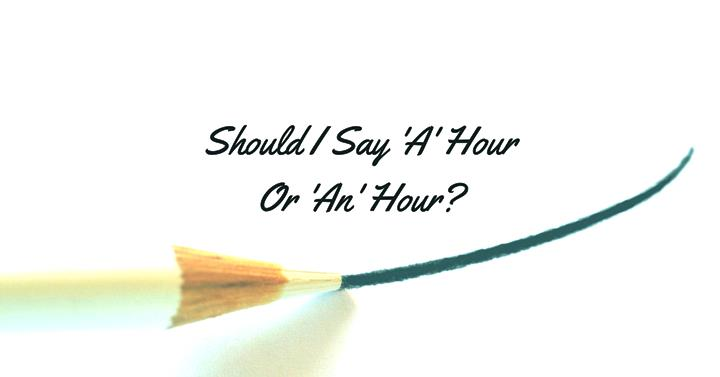 Should I Say 'A' Hour Or 'An' Hour?