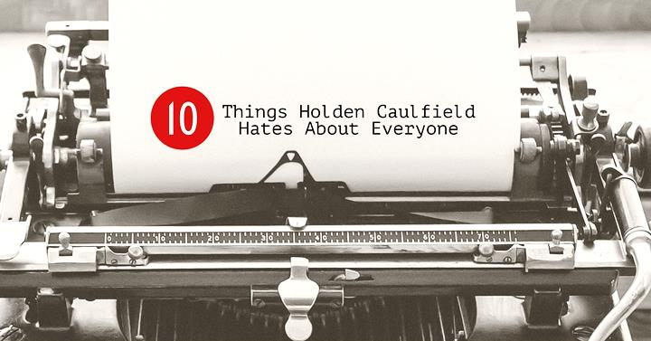 things holden caulfield hates about everyone writers write