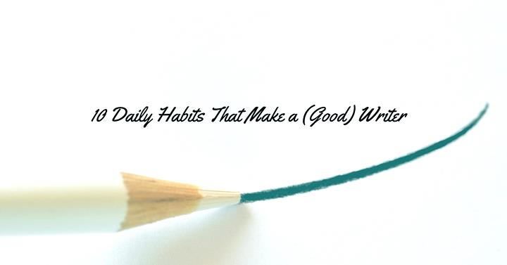 10 Daily Habits That Make a (Good) Writer