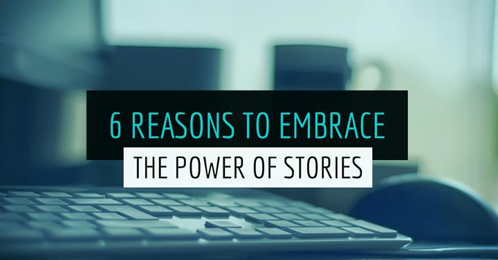 6 Reasons To Embrace The Power Of Stories