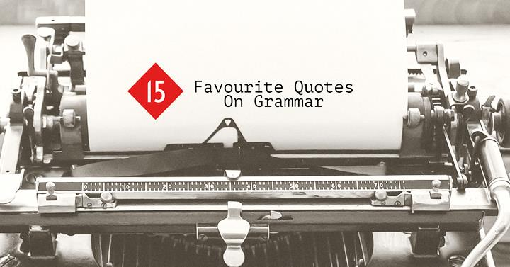 My 60 Favourite Quotes On Grammar Writers Write Adorable Grammar Quotes