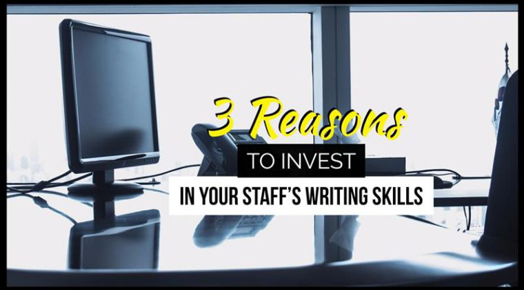 3 Reasons To Invest In Your Staff's Writing Skills