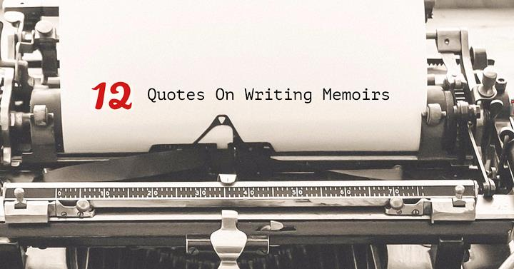 The Top 12 Quotes On Writing Memoirs