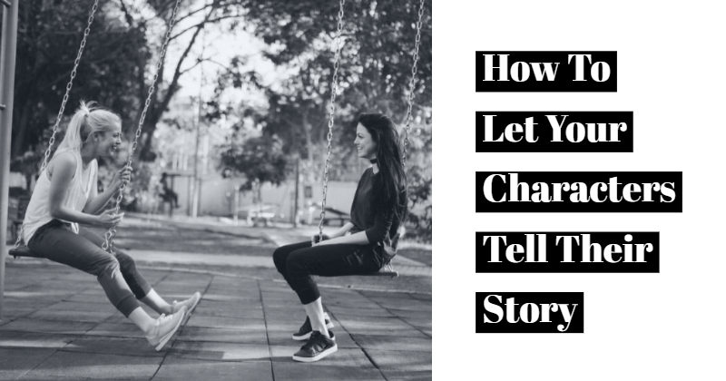 How To Let Your Characters Tell Their Story