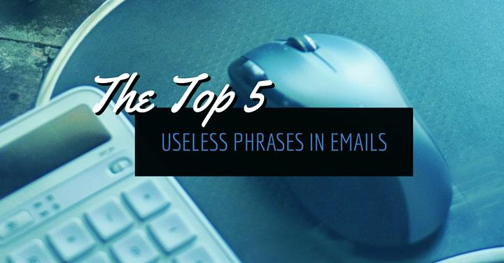 The Top 5 Useless Phrases In Emails