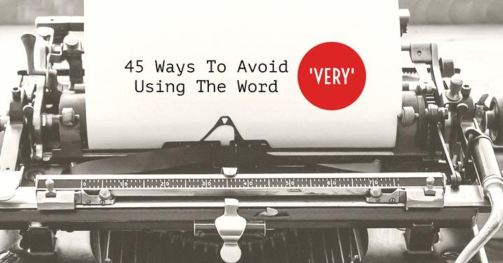 45 Ways To Avoid Using The Word 'Very' | Writers Write