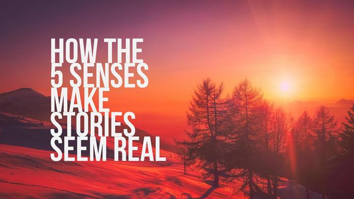 How The 5 Senses Make Stories Seem Real