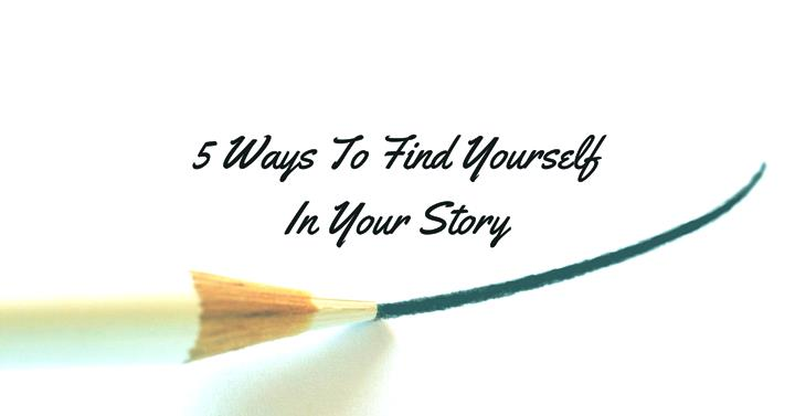 5 Ways To Find Yourself In Your Story