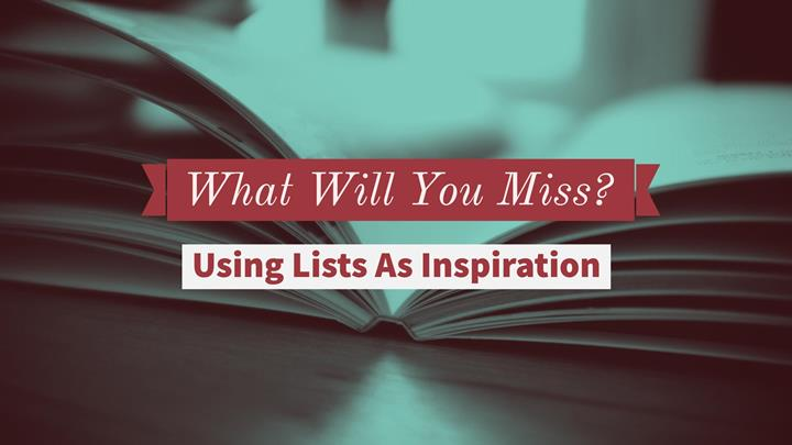 What Will You Miss? Using Lists As Inspiration