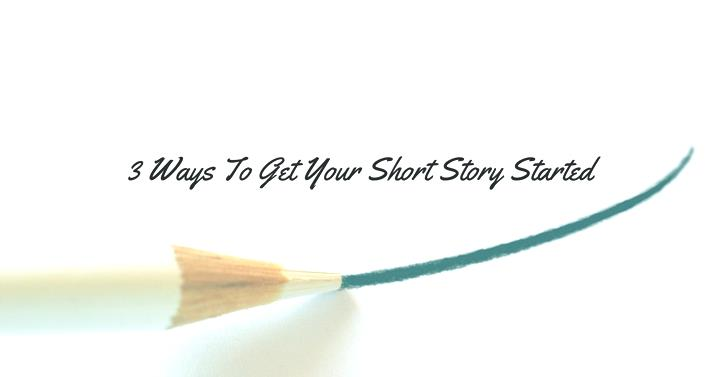 3 Ways To Get Your Short Story Started