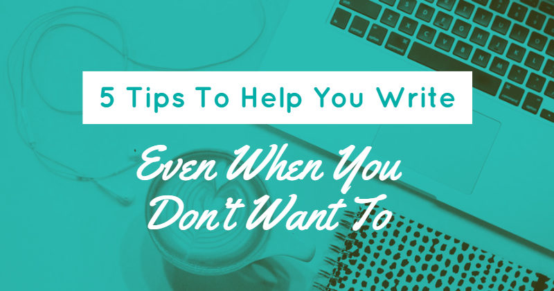 5 Tips To Help You Write Even When You Don't Want To