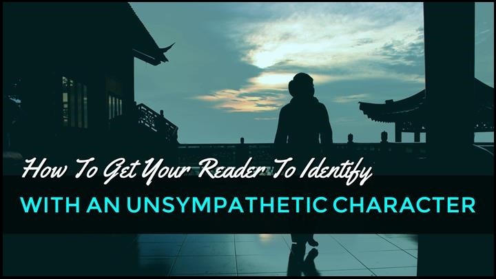 4 Ways To Get Your Reader To Identify With An Unsympathetic Character