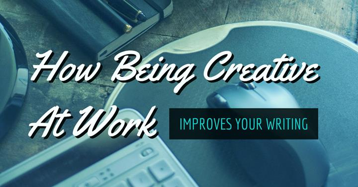 How Being Creative At Work Improves Your Writing