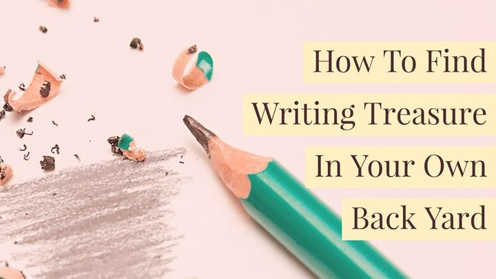 How To Find Writing Treasure In Your Own Back Yard
