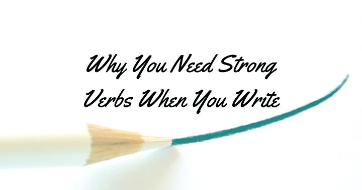 Why You Need Strong Verbs When You Write