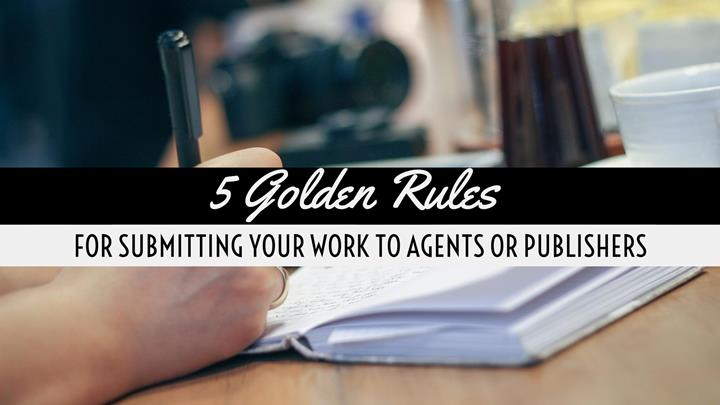5 Golden Rules For Submitting Your Work To Agents Or Publishers