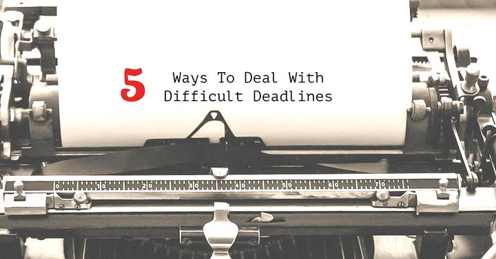 5 Ways To Deal With Difficult Deadlines