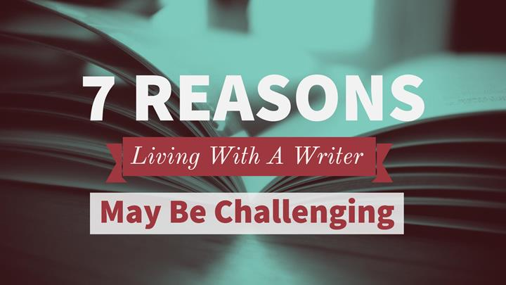 7 Reasons Why Living With A Writer May Be Challenging