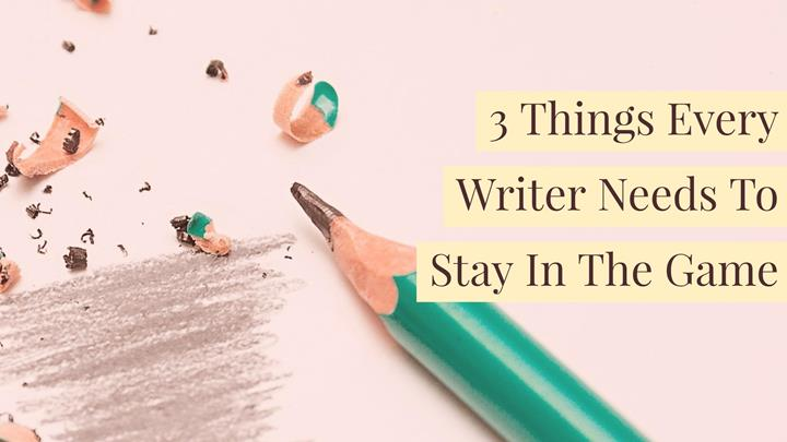 3 Things Every Writer Needs To Stay In The Game