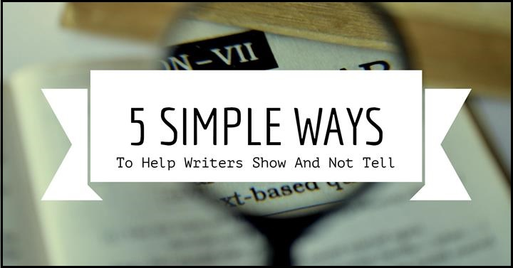 5 Simple Ways To Help Writers Show And Not Tell