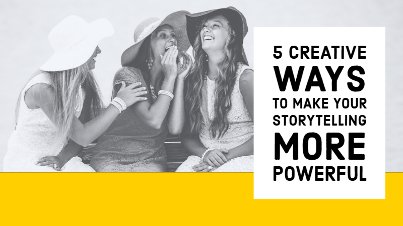 5 Creative Ways To Make Your Storytelling More Powerful