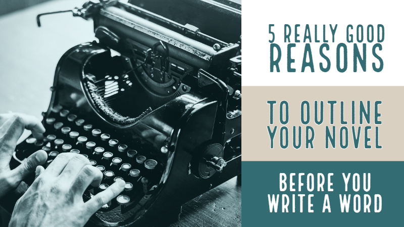 5 Really Good Reasons To Outline Your Novel - Before You Write A Word