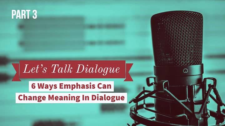 Let's Talk Dialogue – Part 3 – 6 Ways Emphasis Can Change Meaning In Dialogue