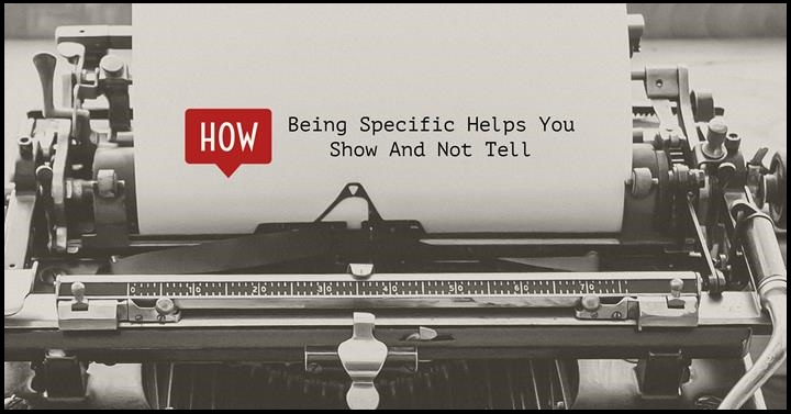 How Being Specific Helps You Show And Not Tell