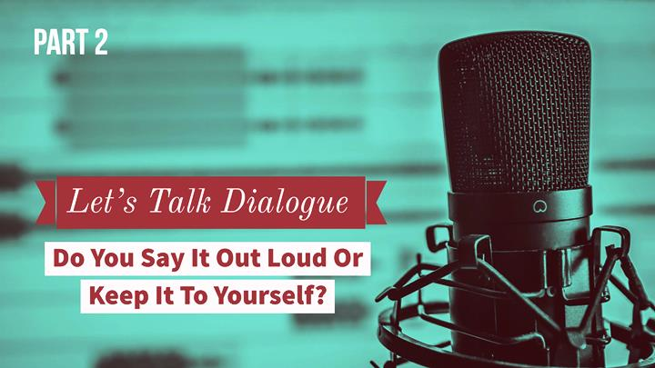 Let's Talk Dialogue – Part 2 – Do You Say It Out Loud Or Keep It To Yourself?