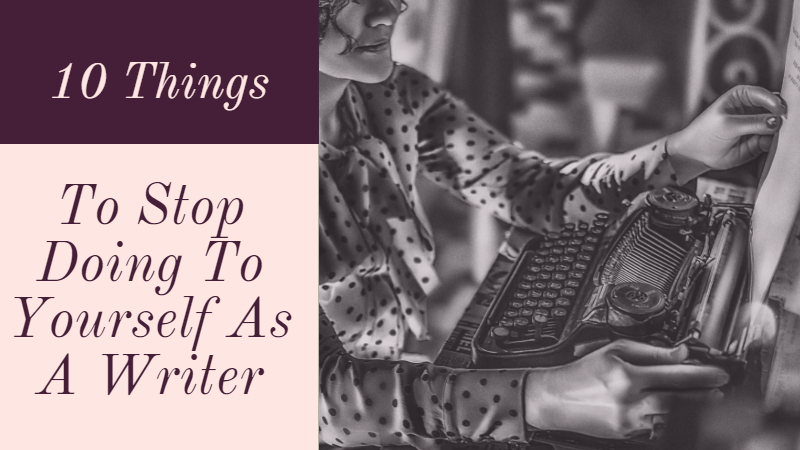 10 Things To Stop Doing To Yourself As A Writer