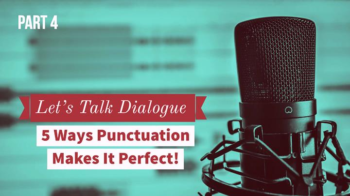 Let's Talk Dialogue – Part 4 – 5 Ways Punctuation Makes It Perfect!