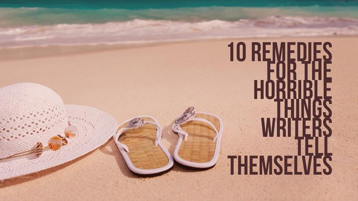 10 Remedies For The Horrible Things Writers Tell Themselves