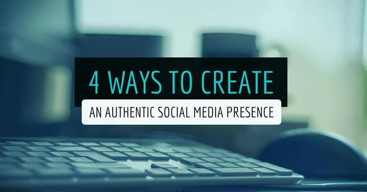 4 Ways To Create An Authentic Social Media Presence