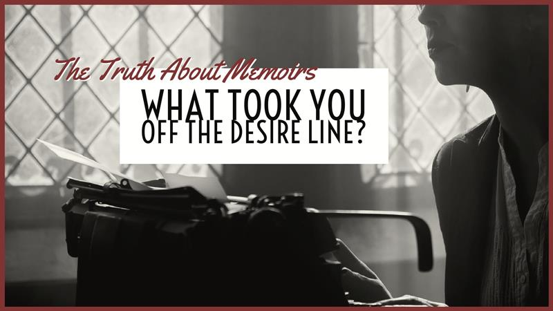 The Truth About Memoirs – What Took You Off The Desire Line?