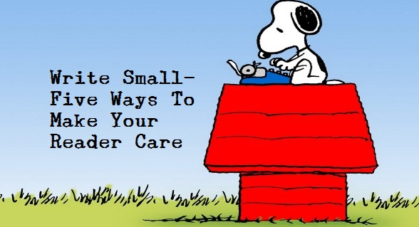Write Small - 5 Ways To Make Your Reader Care