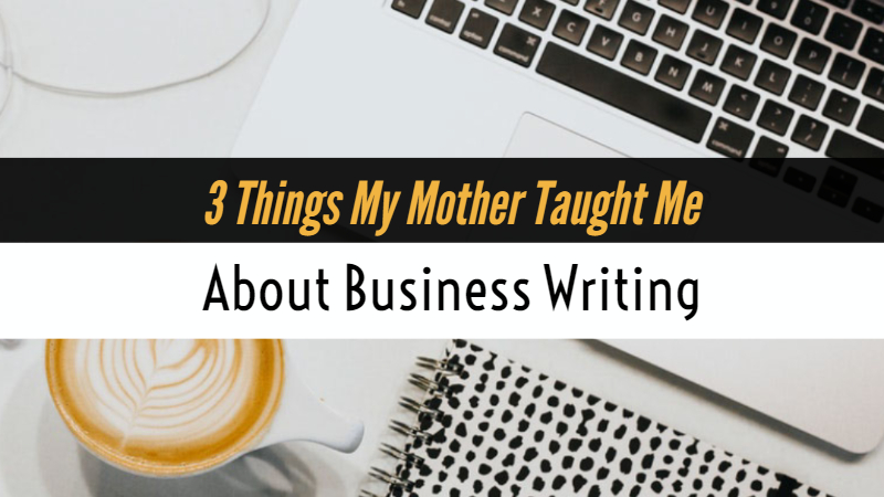 3 Things My Mother Taught Me About Business Writing