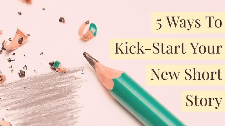 5 Ways To Kick-Start Your New Short Story