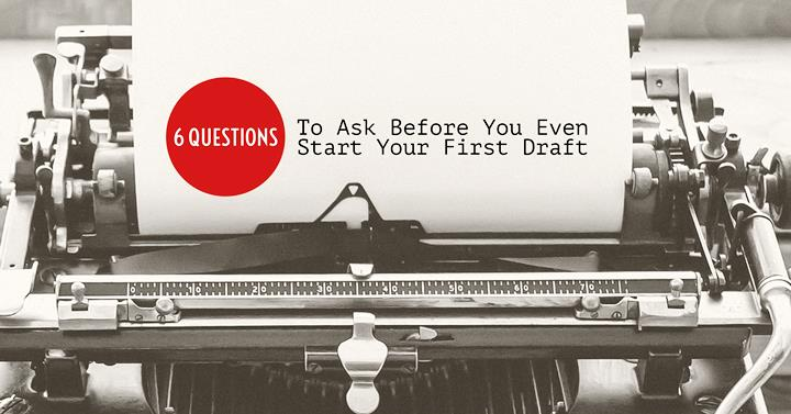 6 Questions To Ask Before You Even Start Your First Draft