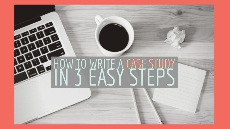 How To Write A Case Study In 3 Easy Steps
