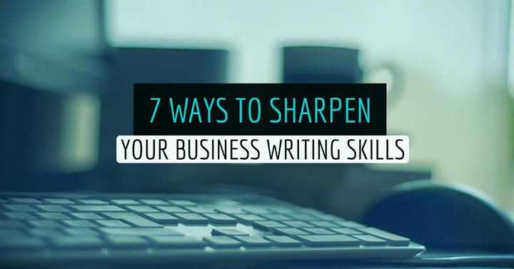 7 Ways To Sharpen Your Business Writing Skills