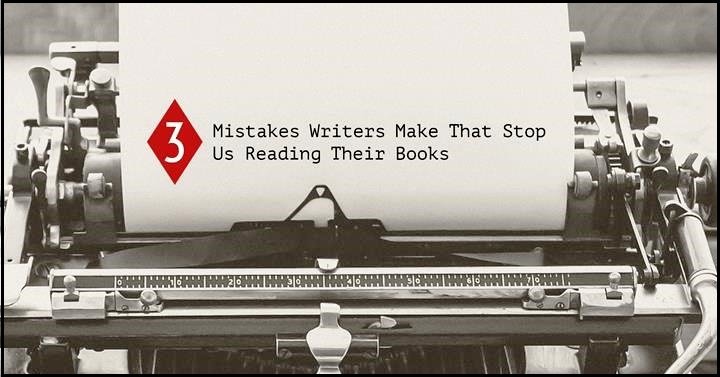 3 Mistakes Writers Make That Stop Us Reading Their Books