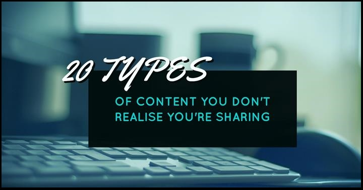 20 Types Of Content You Don't Realise You're Sharing