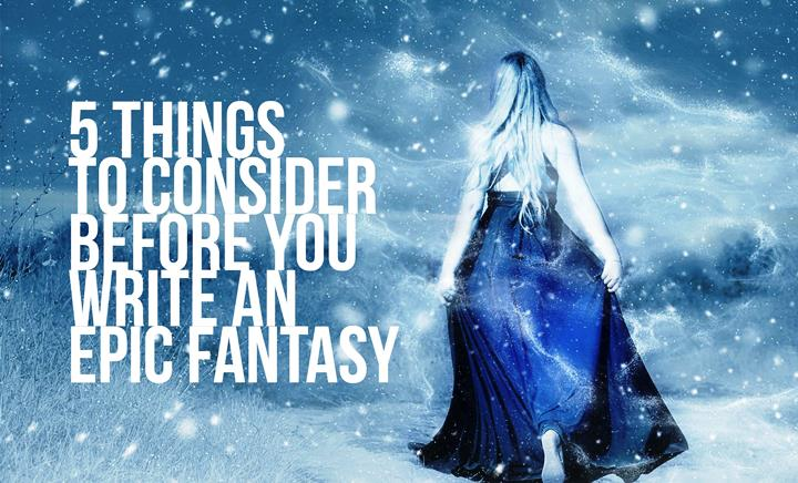 5 Things To Consider Before You Write An Epic Fantasy
