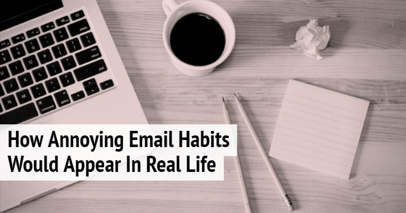 How Annoying Email Habits Would Appear In Real Life