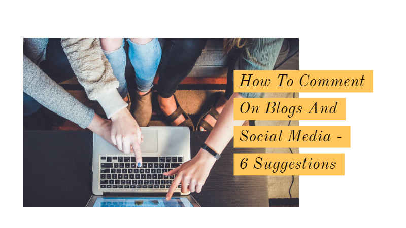 How To Comment On Blogs And Social Media - 6 Suggestions