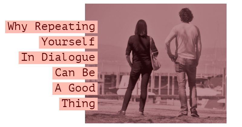 Why Repeating Yourself In Dialogue Can Be A Good Thing