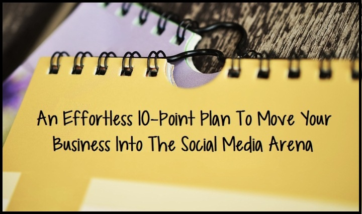 An Effortless 10-Point Plan To Move Your Business Into The Social Media Arena