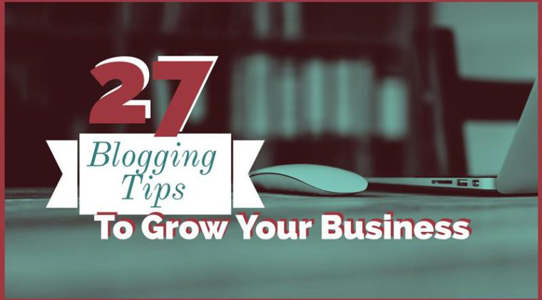 27 Blogging Tips To Grow Your Business