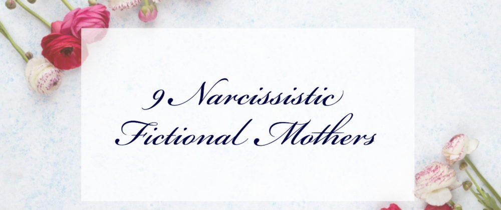 9 Narcissistic Fictional Mothers & How To Write About Them
