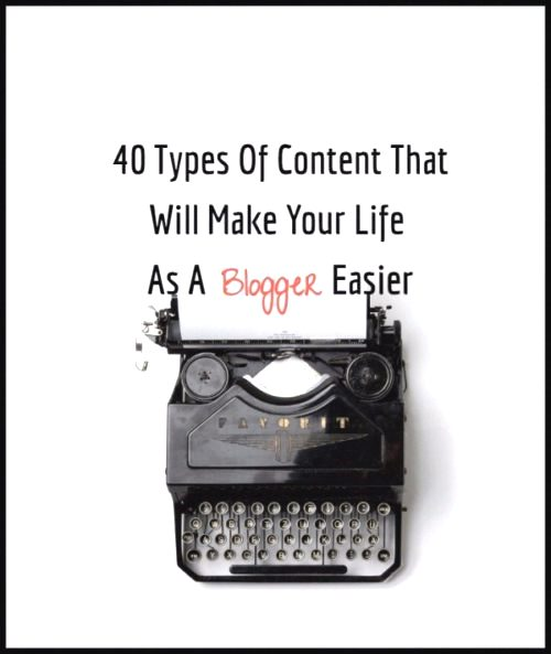 40 Types Of Content That Will Make Blogging Easier For You